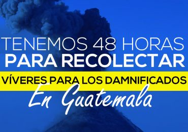 48 HORAS PARA AYUDAR A LOS DAMNIFICADOS EN GUATEMALA
